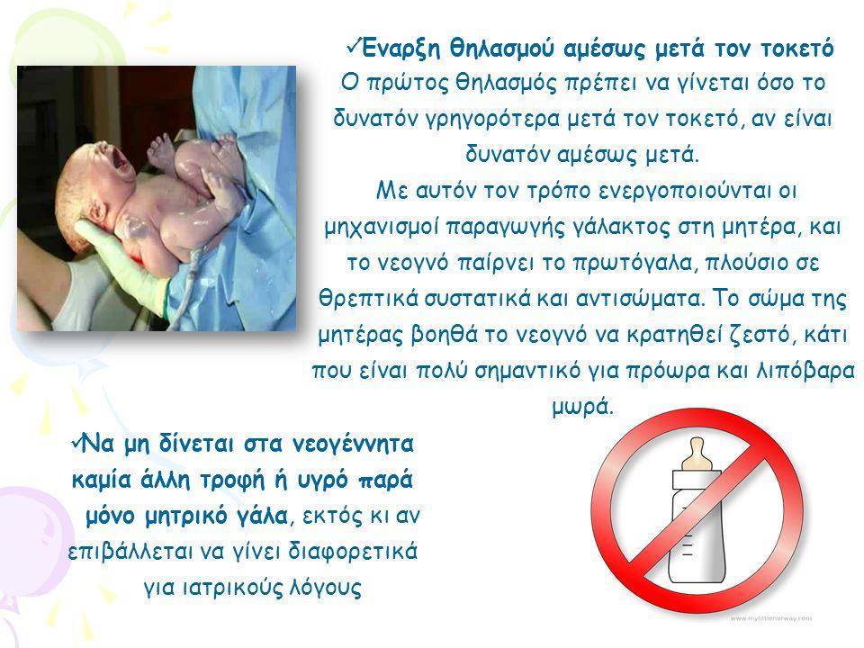  Έναρξη θηλασμού αμέσως μετά τον τοκετό  Να μη δίνεται στα νεογέννητα καμία άλλη τροφή ή υγρό παρά μόνο μητρικό γάλα, εκτός κι αν επιβάλλεται να γίνει διαφορετικά για ιατρικούς λόγους Ο πρώτος θηλασμός πρέπει να γίνεται όσο το δυνατόν γρηγορότερα μετά τον τοκετό, αν είναι δυνατόν αμέσως μετά.