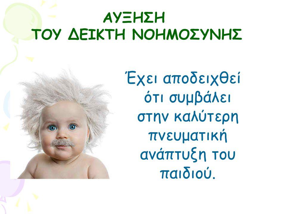 Έχει αποδειχθεί ότι συμβάλει στην καλύτερη πνευματική ανάπτυξη του παιδιού. ΑΥΞΗΣΗ ΤΟΥ ΔΕΙΚΤΗ ΝΟΗΜΟΣΥΝΗΣ