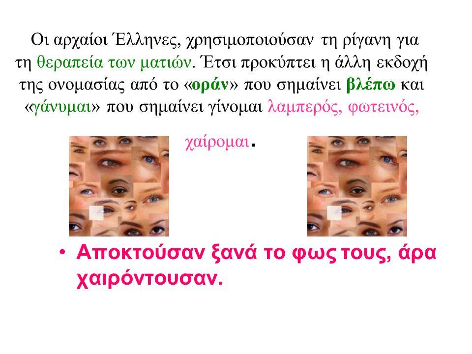 Οι αρχαίοι Έλληνες, χρησιμοποιούσαν τη ρίγανη για τη θεραπεία των ματιών. Έτσι προκύπτει η άλλη εκδοχή της ονομασίας από το «οράν» που σημαίνει βλέπω