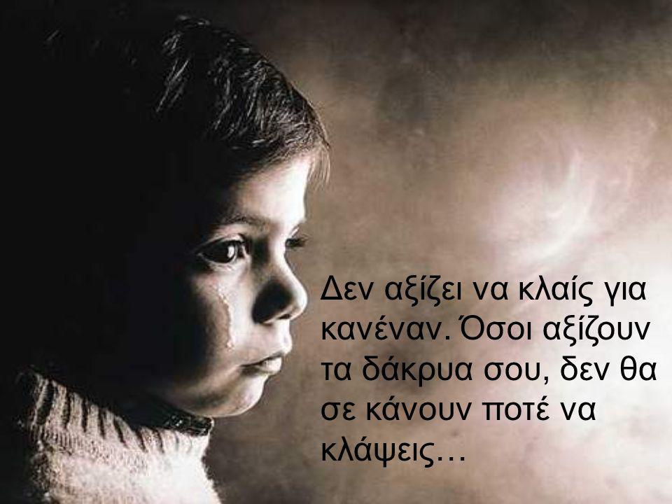 Δεν αξίζει να κλαίς για κανέναν. Όσοι αξίζουν τα δάκρυα σου, δεν θα σε κάνουν ποτέ να κλάψεις…
