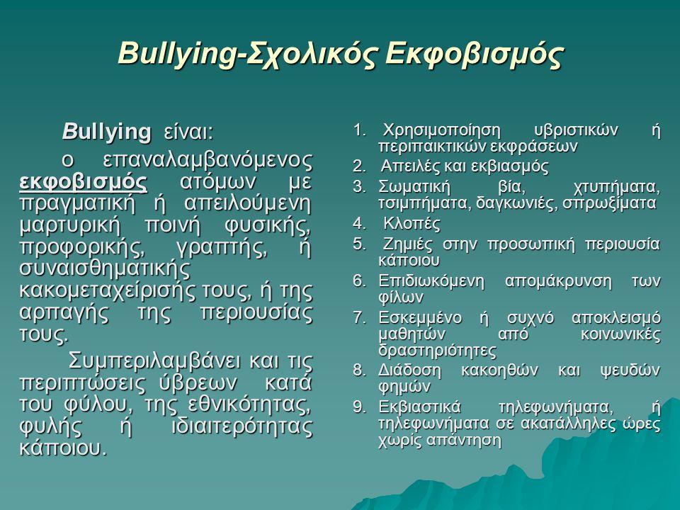 Βullying-Σχολικός Εκφοβισμός Βullying είναι: ο επαναλαμβανόμενος εκφοβισμός ατόμων με πραγματική ή απειλούμενη μαρτυρική ποινή φυσικής, προφορικής, γραπτής, ή συναισθηματικής κακομεταχείρισής τους, ή της αρπαγής της περιουσίας τους.