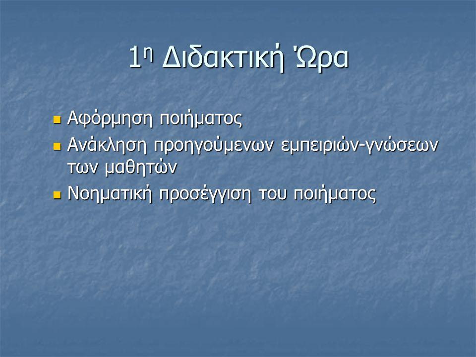 1 η Διδακτική Ώρα  Αφόρμηση ποιήματος  Ανάκληση προηγούμενων εμπειριών-γνώσεων των μαθητών  Νοηματική προσέγγιση του ποιήματος