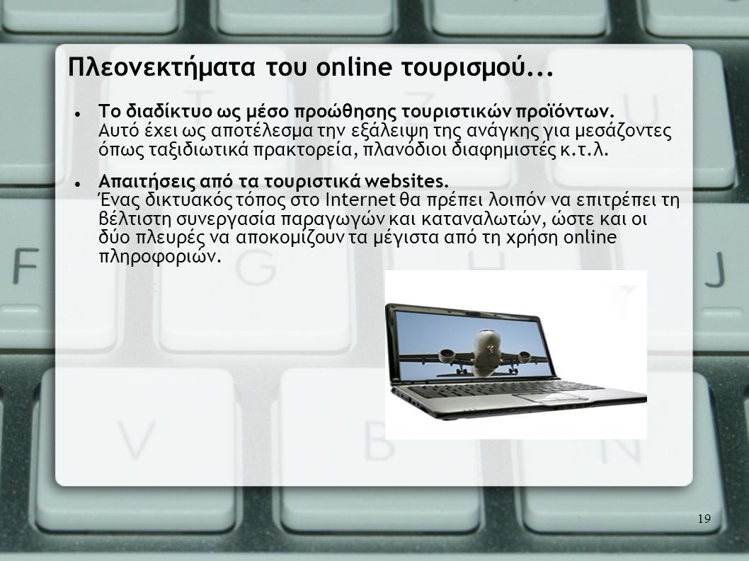  Το διαδίκτυο ως μέσο προώθησης τουριστικών προϊόντων. Αυτό έχει ως αποτέλεσμα την εξάλειψη της ανάγκης για μεσάζοντες όπως ταξιδιωτικά πρακτορεία, π