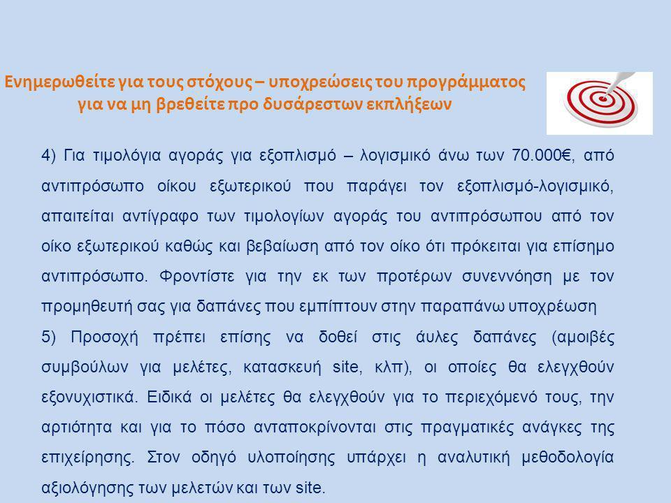 Ενημερωθείτε για τους στόχους – υποχρεώσεις του προγράμματος για να μη βρεθείτε προ δυσάρεστων εκπλήξεων 4) Για τιμολόγια αγοράς για εξοπλισμό – λογισμικό άνω των 70.000€, από αντιπρόσωπο οίκου εξωτερικού που παράγει τον εξοπλισμό-λογισμικό, απαιτείται αντίγραφο των τιμολογίων αγοράς του αντιπρόσωπου από τον οίκο εξωτερικού καθώς και βεβαίωση από τον οίκο ότι πρόκειται για επίσημο αντιπρόσωπο.