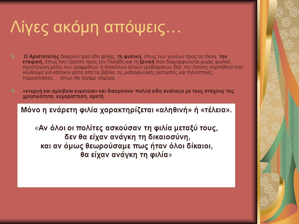 Λίγες ακόμη απόψεις… Ο Αριστοτέλης διακρίνει τρία είδη φιλίας: τη φυσική, όπως των γονέων προς τα τέκνα, την εταιρική, όπως του Ορέστη προς τον Πυλάδη