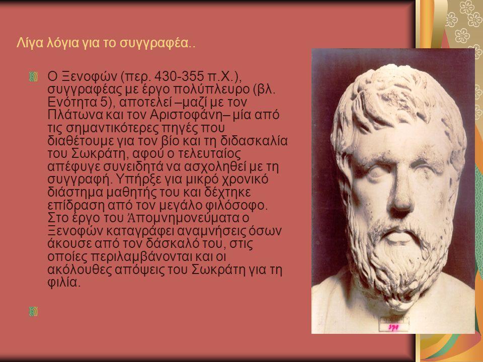 Λίγα λόγια για το συγγραφέα.. Ο Ξενοφών (περ. 430-355 π.Χ.), συγγραφέας με έργο πολύπλευρο (βλ. Ενότητα 5), αποτελεί –μαζί με τον Πλάτωνα και τον Αρισ