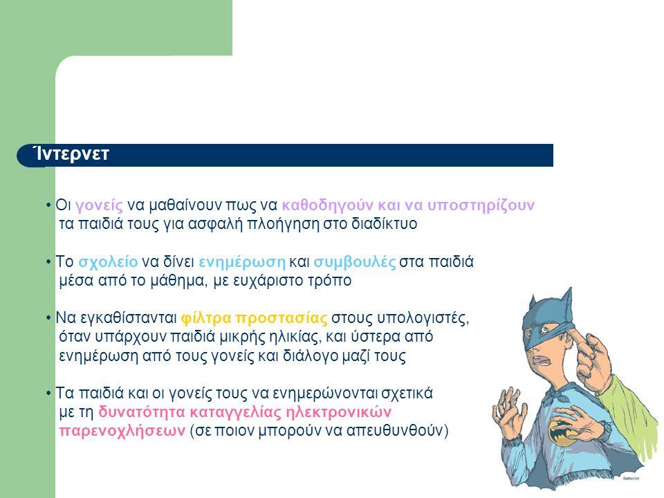 Ίντερνετ • Οι γονείς να μαθαίνουν πως να καθοδηγούν και να υποστηρίζουν τα παιδιά τους για ασφαλή πλοήγηση στο διαδίκτυο • Το σχολείο να δίνει ενημέρωση και συμβουλές στα παιδιά μέσα από το μάθημα, με ευχάριστο τρόπο • Να εγκαθίστανται φίλτρα προστασίας στους υπολογιστές, όταν υπάρχουν παιδιά μικρής ηλικίας, και ύστερα από ενημέρωση από τους γονείς και διάλογο μαζί τους • Τα παιδιά και οι γονείς τους να ενημερώνονται σχετικά με τη δυνατότητα καταγγελίας ηλεκτρονικών παρενοχλήσεων (σε ποιον μπορούν να απευθυνθούν)