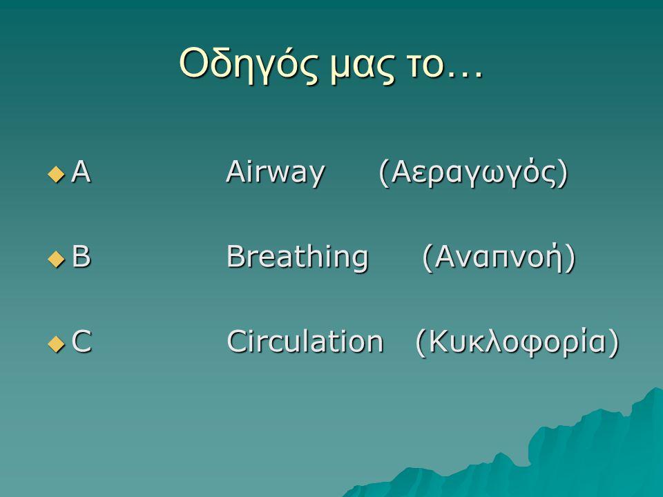 Οδηγός μας το…  Α Αirway (Αεραγωγός)  B Breathing (Αναπνοή)  C Circulation (Κυκλοφορία)
