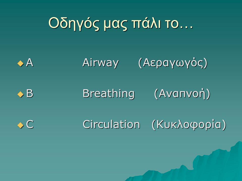 Οδηγός μας πάλι το…  Α Αirway (Αεραγωγός)  B Breathing (Αναπνοή)  C Circulation (Κυκλοφορία)