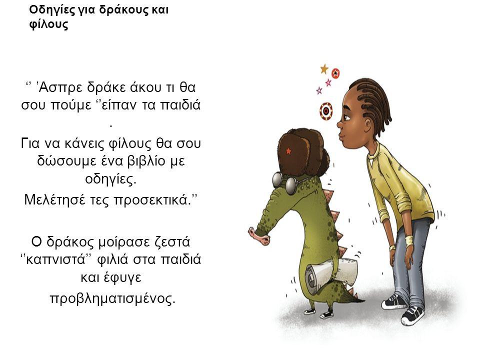 Οδηγίες για δράκους και φίλους '' 'Ασπρε δράκε άκου τι θα σου πούμε ''είπαν τα παιδιά. Για να κάνεις φίλους θα σου δώσουμε ένα βιβλίο με οδηγίες. Μελέ