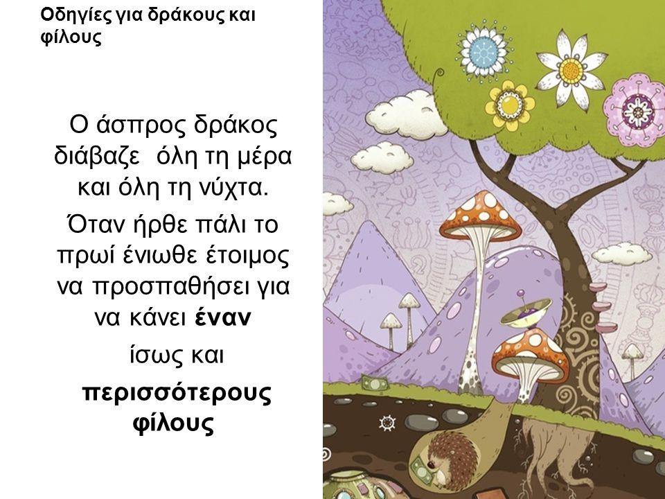Οδηγίες για δράκους και φίλους Ο άσπρος δράκος διάβαζε όλη τη μέρα και όλη τη νύχτα. Όταν ήρθε πάλι το πρωί ένιωθε έτοιμος να προσπαθήσει για να κάνει
