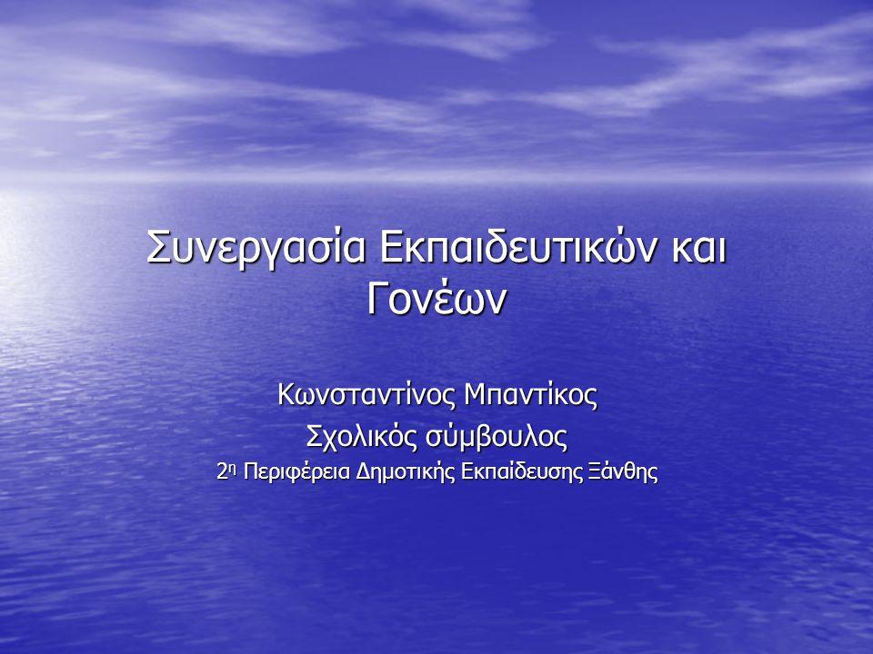 Συνεργασία Εκπαιδευτικών και Γονέων Κωνσταντίνος Μπαντίκος Σχολικός σύμβουλος 2 η Περιφέρεια Δημοτικής Εκπαίδευσης Ξάνθης