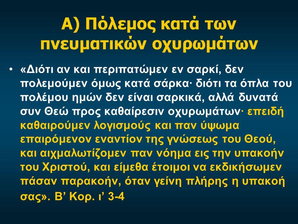Α) Πόλεμος κατά των πνευματικών οχυρωμάτων •«Διότι αν και περιπατώμεν εν σαρκί, δεν πολεμούμεν όμως κατά σάρκα· διότι τα όπλα του πολέμου ημών δεν είναι σαρκικά, αλλά δυνατά συν Θεώ προς καθαίρεσιν οχυρωμάτων· επειδή καθαιρούμεν λογισμούς και παν ύψωμα επαιρόμενον εναντίον της γνώσεως του Θεού, και αιχμαλωτίζομεν παν νόημα εις την υπακοήν του Χριστού, και είμεθα έτοιμοι να εκδικήσωμεν πάσαν παρακοήν, όταν γείνη πλήρης η υπακοή σας».