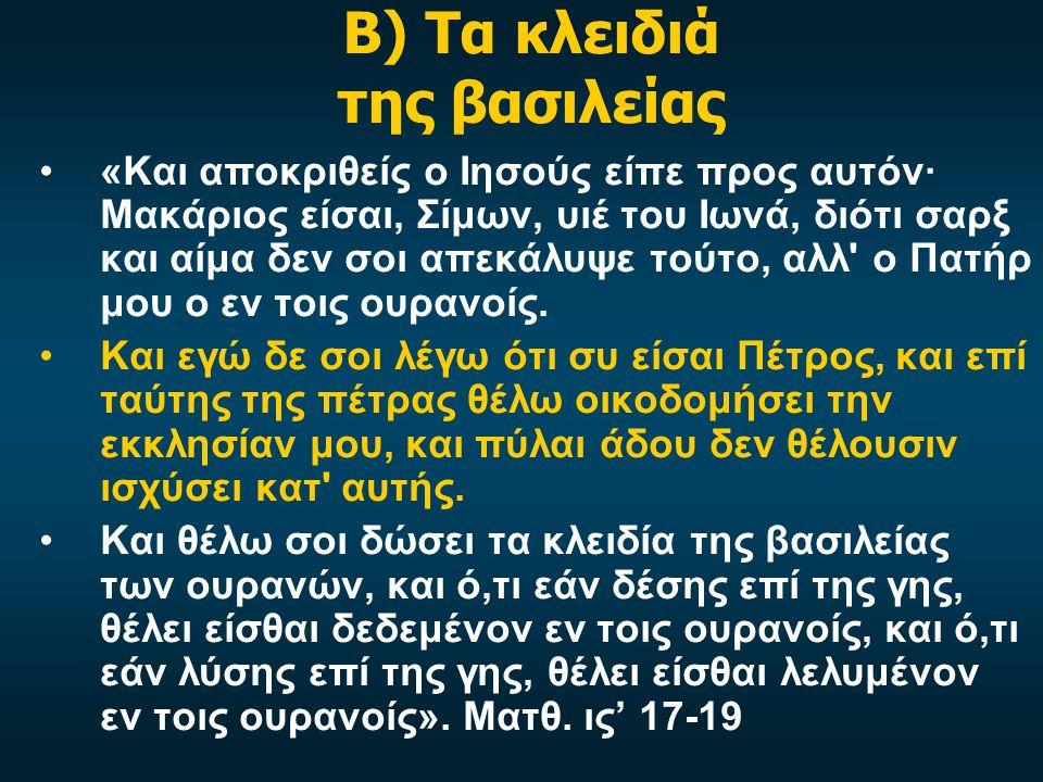 Β) Τα κλειδιά της βασιλείας •«Και αποκριθείς ο Ιησούς είπε προς αυτόν· Μακάριος είσαι, Σίμων, υιέ του Ιωνά, διότι σαρξ και αίμα δεν σοι απεκάλυψε τούτο, αλλ ο Πατήρ μου ο εν τοις ουρανοίς.