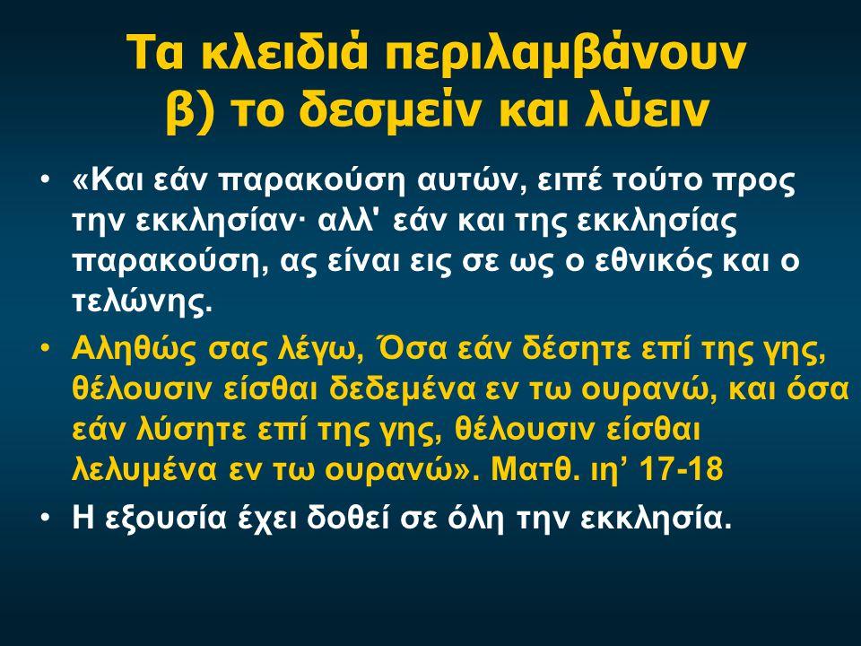 Τα κλειδιά περιλαμβάνουν β) το δεσμείν και λύειν •«Και εάν παρακούση αυτών, ειπέ τούτο προς την εκκλησίαν· αλλ εάν και της εκκλησίας παρακούση, ας είναι εις σε ως ο εθνικός και ο τελώνης.