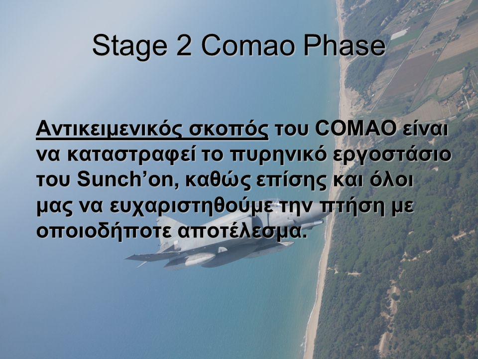 Stage 2 Comao Phase Αντικειμενικός σκοπός του COMAO είναι να καταστραφεί το πυρηνικό εργοστάσιο του Sunch'on, καθώς επίσης και όλοι μας να ευχαριστηθούμε την πτήση με οποιοδήποτε αποτέλεσμα.