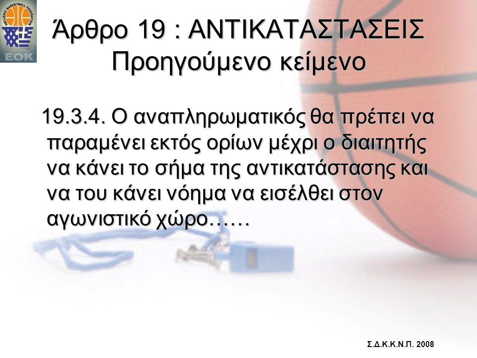 Άρθρο 19 : ΑΝΤΙΚΑΤΑΣΤΑΣΕΙΣ Προηγούμενο κείμενο 19.3.4. Ο αναπληρωματικός θα πρέπει να παραμένει εκτός ορίων μέχρι ο διαιτητής να κάνει το σήμα της αντ