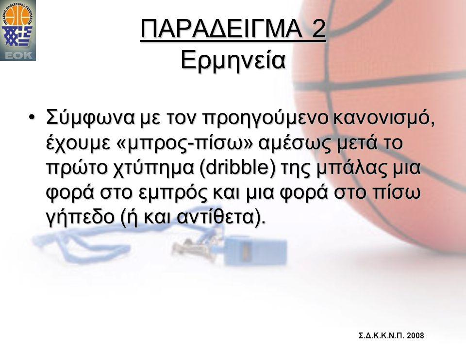 ΠΑΡΑΔΕΙΓΜΑ 2 Ερμηνεία •Σύμφωνα με τον προηγούμενο κανονισμό, έχουμε «μπρος-πίσω» αμέσως μετά το πρώτο χτύπημα (dribble) της μπάλας μια φορά στο εμπρός