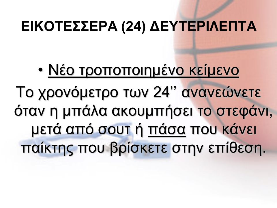 ΕΙΚΟΤΕΣΣΕΡΑ (24) ΔΕΥΤΕΡΙΛΕΠΤΑ •Νέο τροποποιημένο κείμενο Το χρονόμετρο των 24'' ανανεώνετε όταν η μπάλα ακουμπήσει το στεφάνι, μετά από σουτ ή πάσα πο