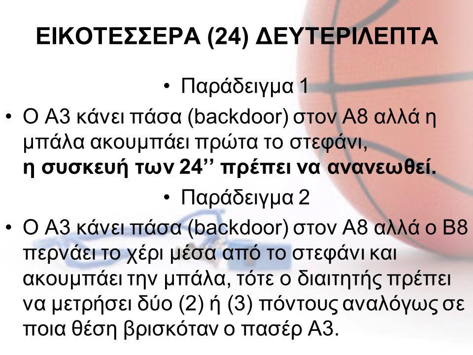 ΕΙΚΟΤΕΣΣΕΡΑ (24) ΔΕΥΤΕΡΙΛΕΠΤΑ •Παράδειγμα 1 •Ο Α3 κάνει πάσα (backdoor) στον Α8 αλλά η μπάλα ακουμπάει πρώτα το στεφάνι, η συσκευή των 24'' πρέπει να