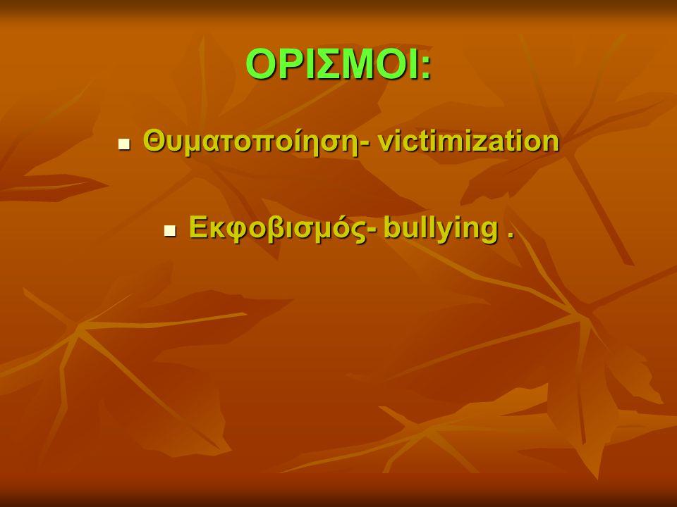 ΟΡΙΣΜΟΙ:  Θυματοποίηση- victimization  Εκφοβισμός- bullying.
