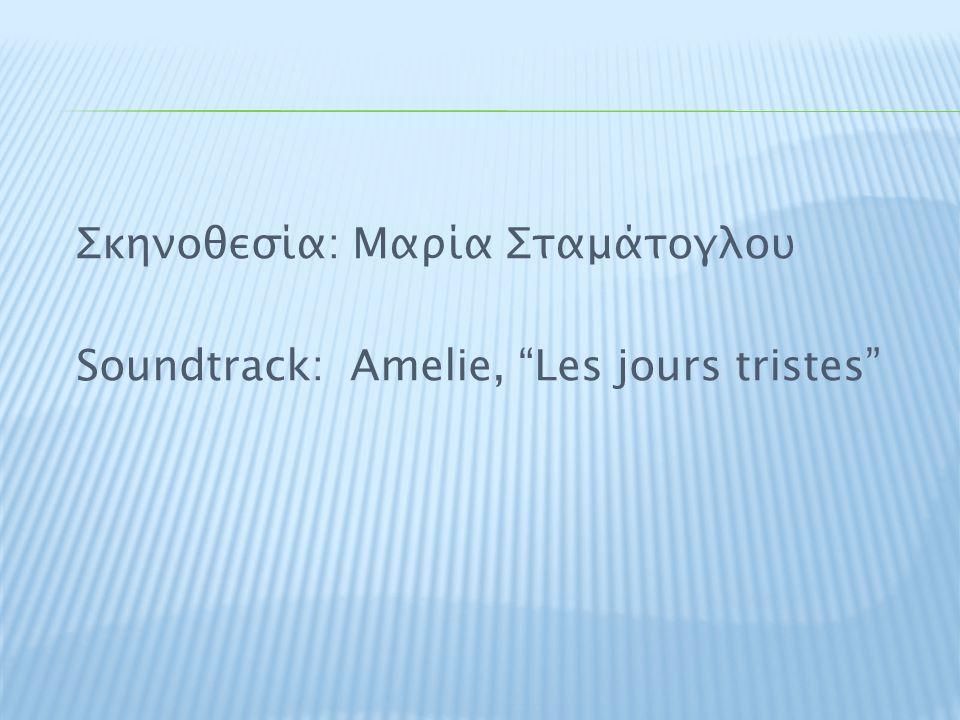 """Σκηνοθεσία: Μαρία Σταμάτογλου Soundtrack: Amelie, """"Les jours tristes"""""""