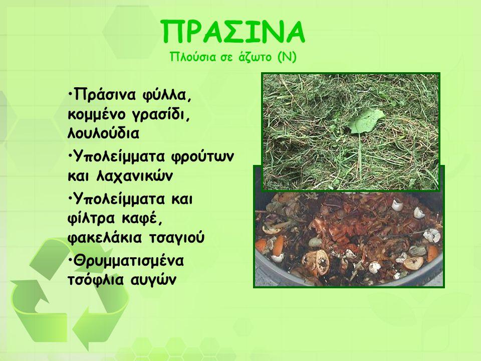 ΠΡΑΣΙΝΑ Πλούσια σε άζωτο (Ν) •Πράσινα φύλλα, κομμένο γρασίδι, λουλούδια •Υπολείμματα φρούτων και λαχανικών •Υπολείμματα και φίλτρα καφέ, φακελάκια τσα