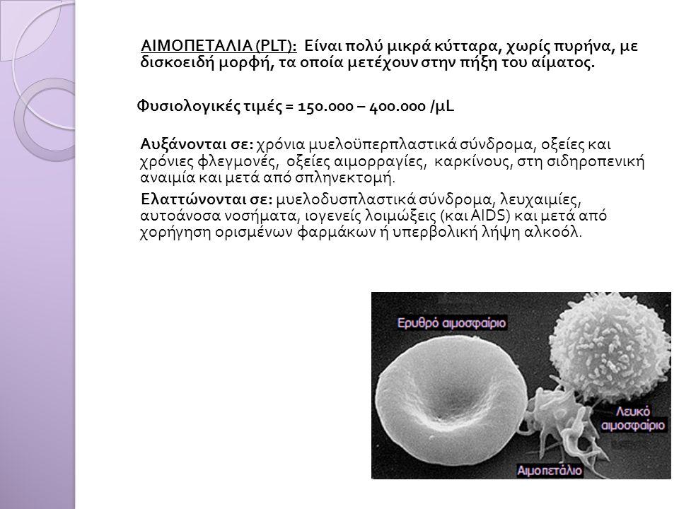 ΑΙΜΟΠΕΤΑΛΙΑ (PLT): Είναι πολύ μικρά κύτταρα, χωρίς πυρήνα, με δισκοειδή μορφή, τα οποία μετέχουν στην πήξη του αίματος. Φυσιολογικές τιμές = 150.000 –