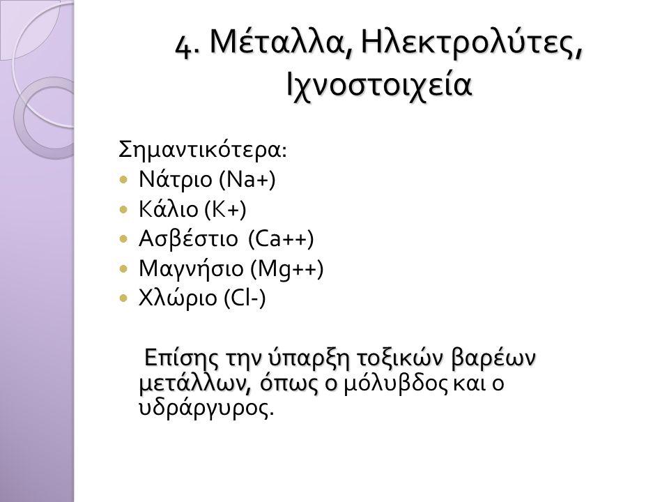 4. Μέταλλα, Ηλεκτρολύτες, Ιχνοστοιχεία Σημαντικότερα :  Νάτριο ( Ν a+)  Κάλιο ( Κ +)  A σβέστιο (Ca++)  M αγνήσιο (Mg++)  Χλώριο (Cl-) Επίσης την