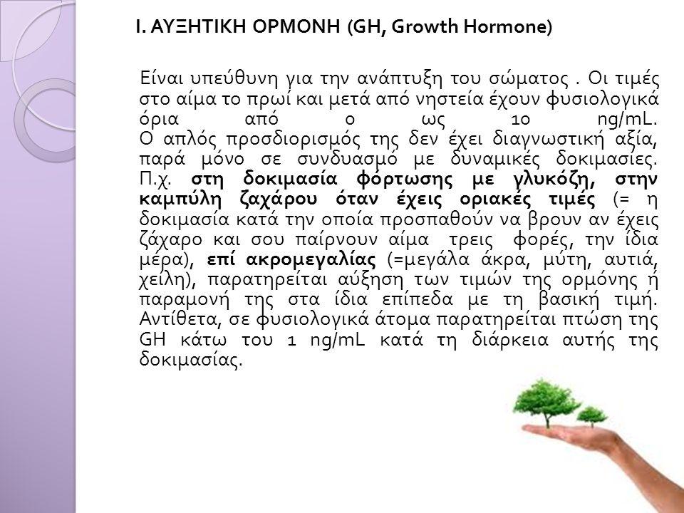 Ι. ΑΥΞΗΤΙΚΗ ΟΡΜΟΝΗ (GH, Growth Hormone) Είναι υπεύθυνη για την ανάπτυξη του σώματος. Οι τιμές στο αίμα το πρωί και μετά από νηστεία έχουν φυσιολογικά