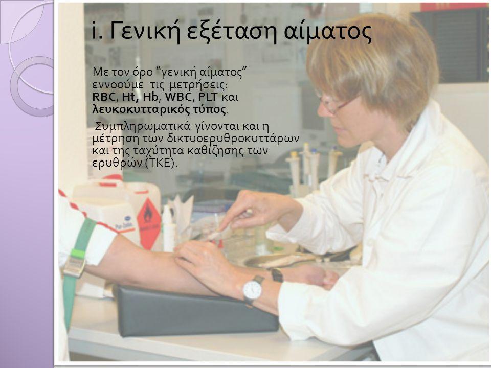 "i. Γενική εξέταση αίματος Με τον όρο "" γενική αίματος "" εννοούμε τις μετρήσεις : RBC, Ht, Hb, WBC, PLT και λευκοκυτταρικός τύπος. Συμπληρωματικά γίνον"