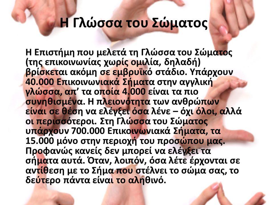 Η Γλώσσα του Σώματος Η Επιστήμη που μελετά τη Γλώσσα του Σώματος (της επικοινωνίας χωρίς ομιλία, δηλαδή) βρίσκεται ακόμη σε εμβρυϊκό στάδιο.