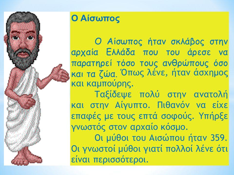 Ο Αίσωπος Ο Αίσωπος ήταν σκλάβος στην αρχαία Ελλάδα που του άρεσε να παρατηρεί τόσο τους ανθρώπους όσο και τα ζώα. Όπως λένε, ήταν άσχημος και καμπούρ