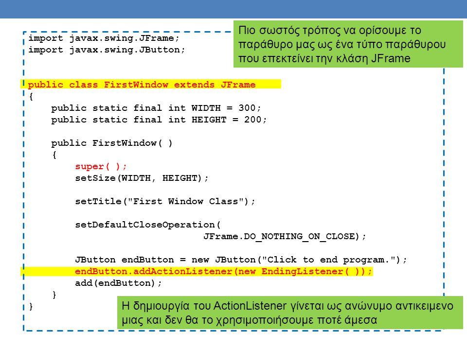 import javax.swing.JFrame; import javax.swing.JButton; public class FirstWindow extends JFrame { public static final int WIDTH = 300; public static final int HEIGHT = 200; public FirstWindow( ) { super( ); setSize(WIDTH, HEIGHT); setTitle( First Window Class ); setDefaultCloseOperation( JFrame.DO_NOTHING_ON_CLOSE); JButton endButton = new JButton( Click to end program. ); endButton.addActionListener(new EndingListener( )); add(endButton); } Πιο σωστός τρόπος να ορίσουμε το παράθυρο μας ως ένα τύπο παράθυρου που επεκτείνει την κλάση JFrame Η δημιουργία του ActionListener γίνεται ως ανώνυμο αντικειμενο μιας και δεν θα το χρησιμοποιήσουμε ποτέ άμεσα