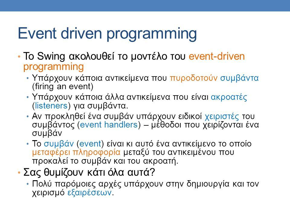 Event driven programming • Το Swing ακολουθεί το μοντέλο του event-driven programming • Υπάρχουν κάποια αντικείμενα που πυροδοτούν συμβάντα (firing an event) • Υπάρχουν κάποια άλλα αντικείμενα που είναι ακροατές (listeners) για συμβάντα.