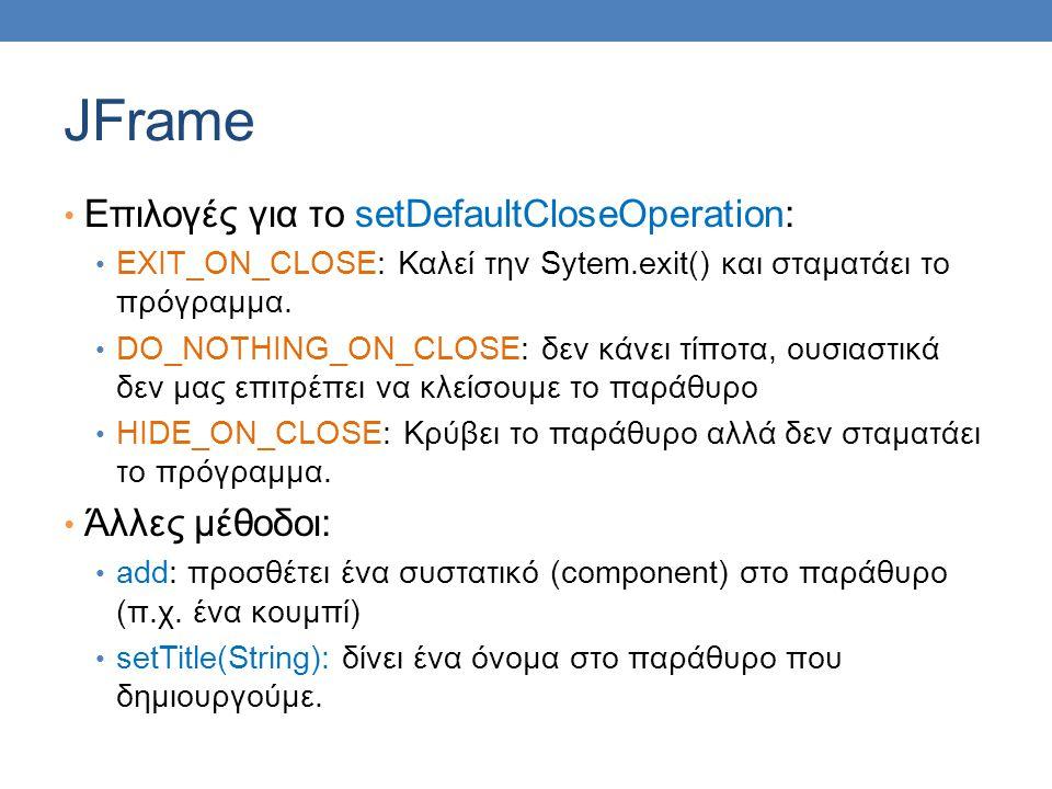 Ετικέτες • Αφού έχουμε φτιάξει το βασικό παράθυρο μπορούμε πλέον να αρχίσουμε να προσθέτουμε συστατικά (components) • Μπορούμε να προσθέσουμε ένα (σύντομο) κείμενο στο παράθυρο μας προσθέτοντας μια ετικέτα (label) • JLabel class: μας επιτρέπει να δημιουργήσουμε μια ετικέτα με συγκεκριμένο κείμενο • JLabel greeting = new JLabel( Hello World! ); • Αφού δημιουργήσουμε την ετικέτα θα πρέπει να την προσθέσουμε μέσα στο παράθυρο μας.