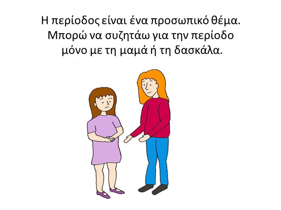 Η περίοδος είναι ένα προσωπικό θέμα. Μπορώ να συζητάω για την περίοδο μόνο με τη μαμά ή τη δασκάλα.