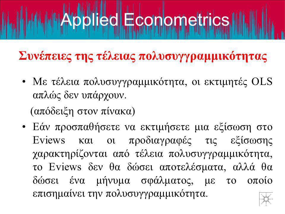 Applied Econometrics Συνέπειες της τέλειας πολυσυγγραμμικότητας •Με τέλεια πολυσυγγραμμικότητα, οι εκτιμητές OLS απλώς δεν υπάρχουν. (απόδειξη στον πί
