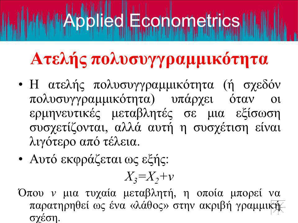 Applied Econometrics Ατελής πολυσυγγραμμικότητα •Η ατελής πολυσυγγραμμικότητα (ή σχεδόν πολυσυγγραμμικότητα) υπάρχει όταν οι ερμηνευτικές μεταβλητές σ