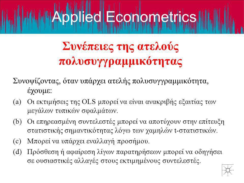 Applied Econometrics Συνέπειες της ατελούς πολυσυγγραμμικότητας Συνοψίζοντας, όταν υπάρχει ατελής πολυσυγγραμμικότητα, έχουμε: (a)Οι εκτιμήσεις της OL