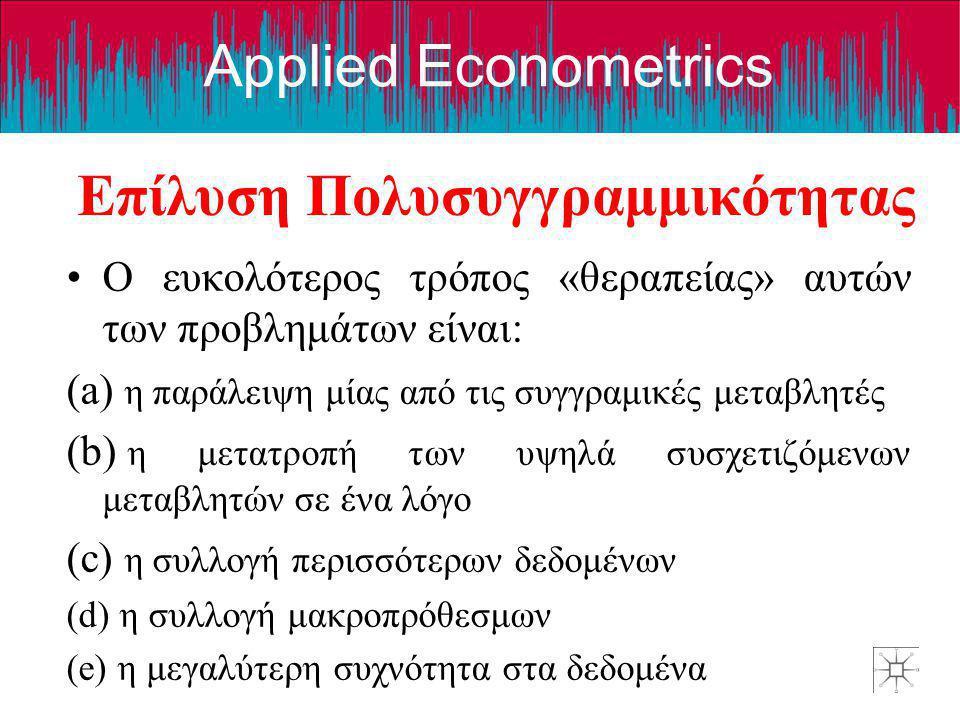 Applied Econometrics Επίλυση Πολυσυγγραμμικότητας •Ο ευκολότερος τρόπος «θεραπείας» αυτών των προβλημάτων είναι: (a) η παράλειψη μίας από τις συγγραμι