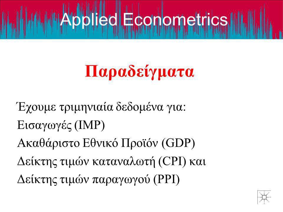 Applied Econometrics Παραδείγματα Έχουμε τριμηνιαία δεδομένα για: Εισαγωγές (IMP) Ακαθάριστο Εθνικό Προϊόν (GDP) Δείκτης τιμών καταναλωτή (CPI) και Δε