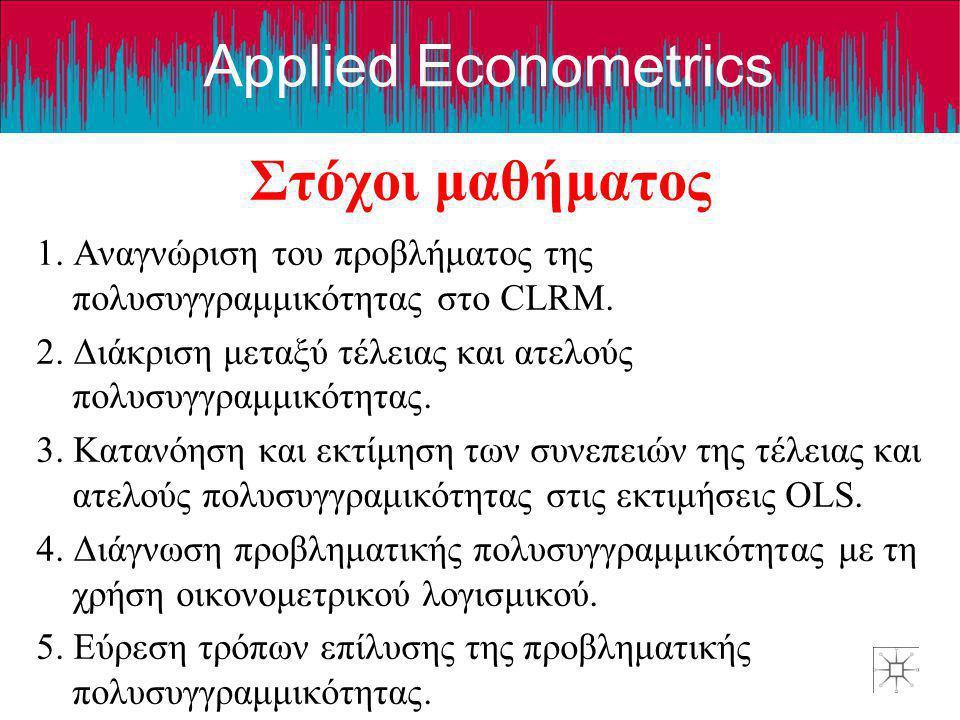 Applied Econometrics Στόχοι μαθήματος 1. Αναγνώριση του προβλήματος της πολυσυγγραμμικότητας στο CLRM. 2. Διάκριση μεταξύ τέλειας και ατελούς πολυσυγγ