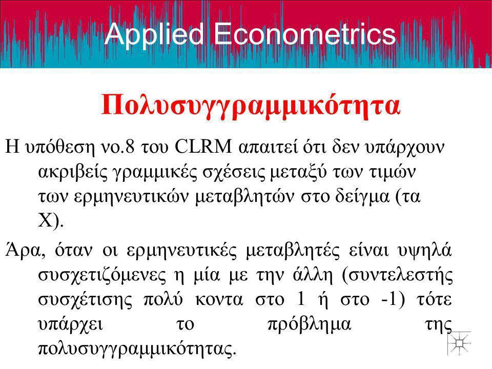 Applied Econometrics Πολυσυγγραμμικότητα Η υπόθεση νο.8 του CLRM απαιτεί ότι δεν υπάρχουν ακριβείς γραμμικές σχέσεις μεταξύ των τιμών των ερμηνευτικών