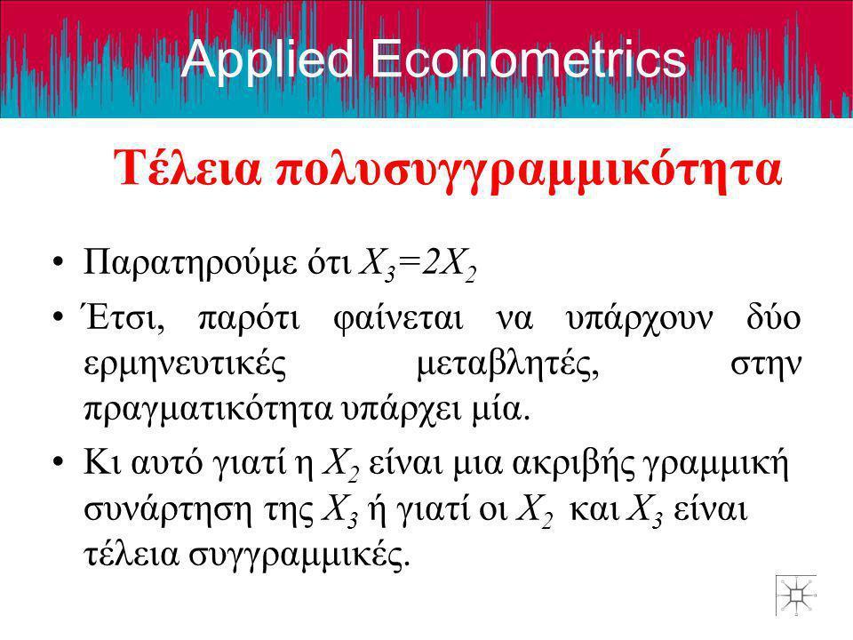 Applied Econometrics Τέλεια πολυσυγγραμμικότητα •Παρατηρούμε ότι X 3 =2X 2 •Έτσι, παρότι φαίνεται να υπάρχουν δύο ερμηνευτικές μεταβλητές, στην πραγμα