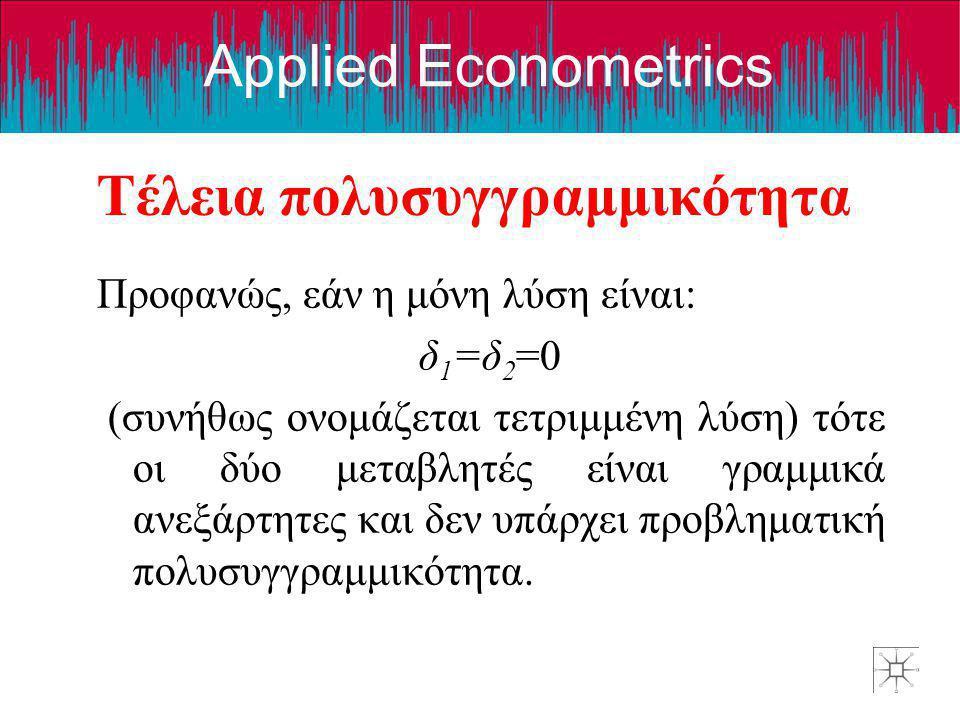 Applied Econometrics Τέλεια πολυσυγγραμμικότητα Προφανώς, εάν η μόνη λύση είναι: δ 1 =δ 2 =0 (συνήθως ονομάζεται τετριμμένη λύση) τότε οι δύο μεταβλητ