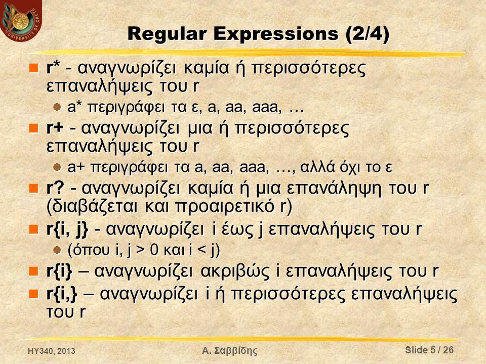 Α. Σαββίδης Regular Expressions (2/4)  r* - αναγνωρίζει καμία ή περισσότερες επαναλήψεις του r  a* περιγράφει τα ε, a, aa, aaa, …  r+ - αναγνωρίζει
