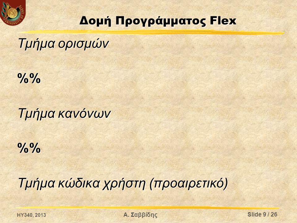 Α. Σαββίδης Δομή Προγράμματος Flex Τμήμα ορισμών % Τμήμα κανόνων % Τμήμα κώδικα χρήστη (προαιρετικό) Slide 9 / 26 HY340, 2013