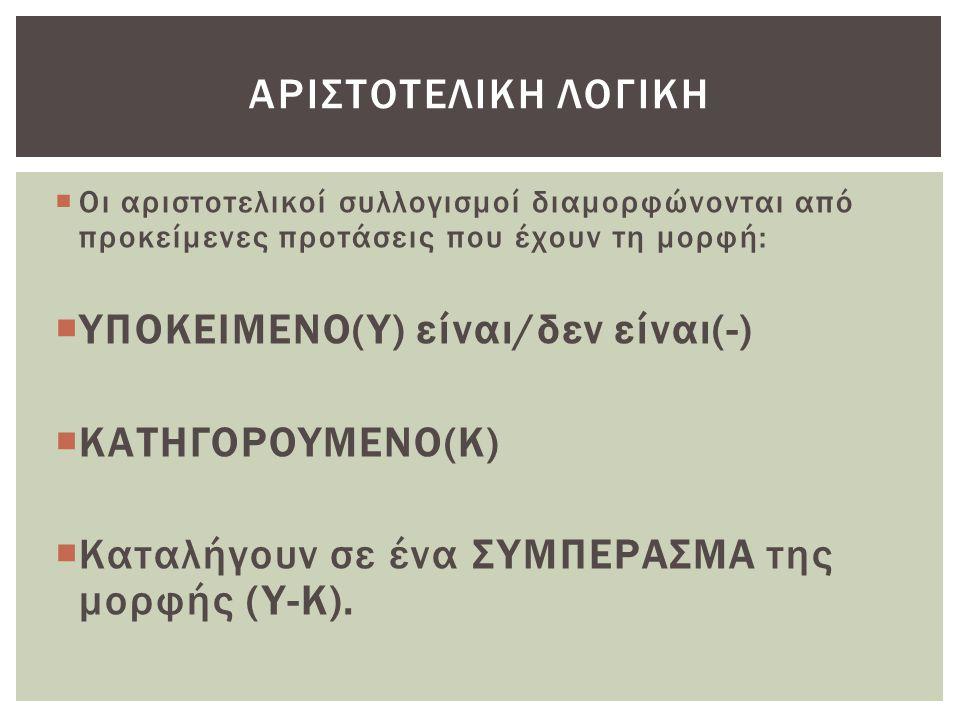  Οι αριστοτελικοί συλλογισμοί διαμορφώνονται από προκείμενες προτάσεις που έχουν τη μορφή:  ΥΠΟΚΕΙΜΕΝΟ(Υ) είναι/δεν είναι(-)  ΚΑΤΗΓΟΡΟΥΜΕΝΟ(Κ)  Κα