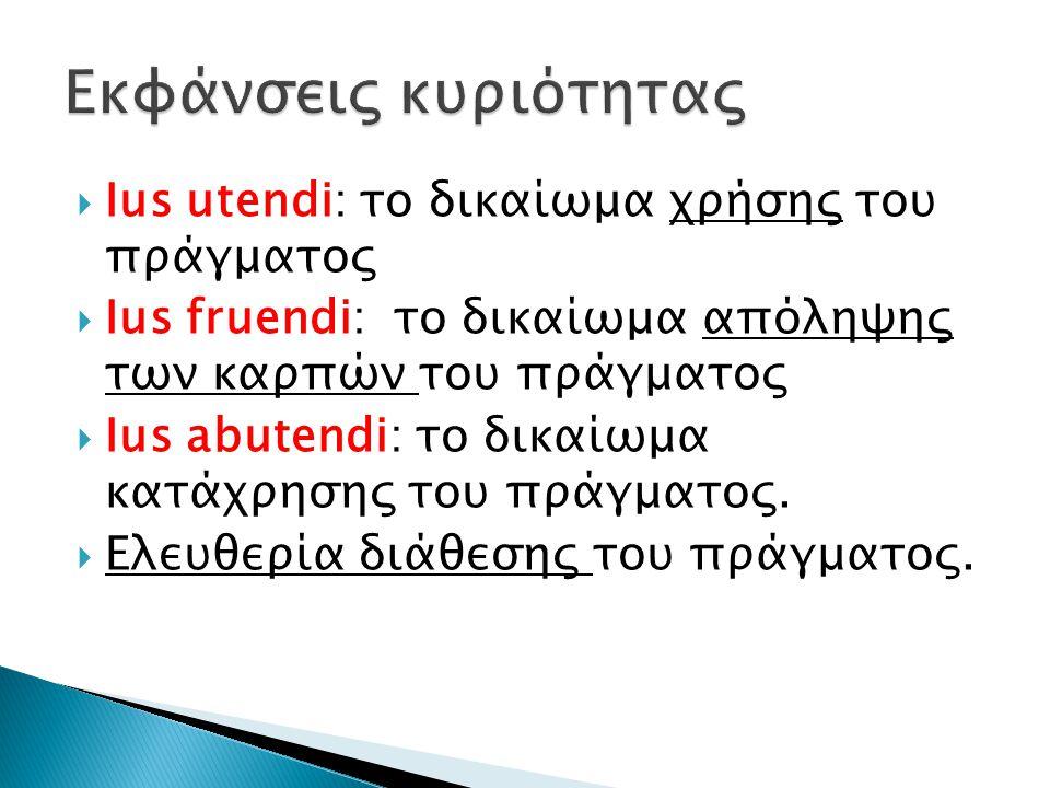  Ius utendi: το δικαίωμα χρήσης του πράγματος  Ius fruendi: το δικαίωμα απόληψης των καρπών του πράγματος  Ius abutendi: το δικαίωμα κατάχρησης του